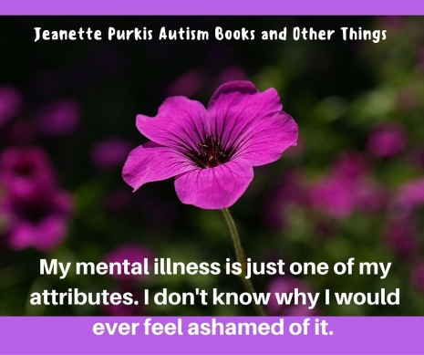 My mental illness is just one of my attributes. I don;t know why I would ever feel ashamed of it
