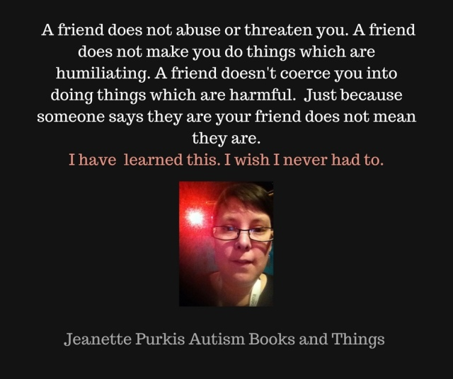 You should not have to be scared of your friends. Your friends should not abuse or threats you. A friend does not make you do things which are humiliating. Just because someone says they